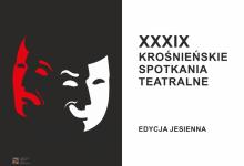 EDYCJA JESIENNA XXXIX KROŚNIEŃSKICH SPOTKAŃ TEATRALNYCH